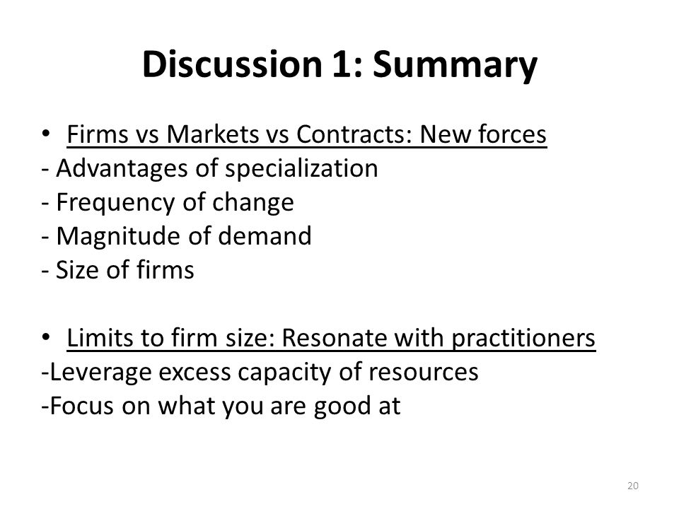 Discussion 1: Summary Firms vs Markets vs Contracts: New forces - Advantages of specialization - Frequency of change - Magnitude of demand - Size of firms Limits to firm size: Resonate with practitioners -Leverage excess capacity of resources -Focus on what you are good at 20