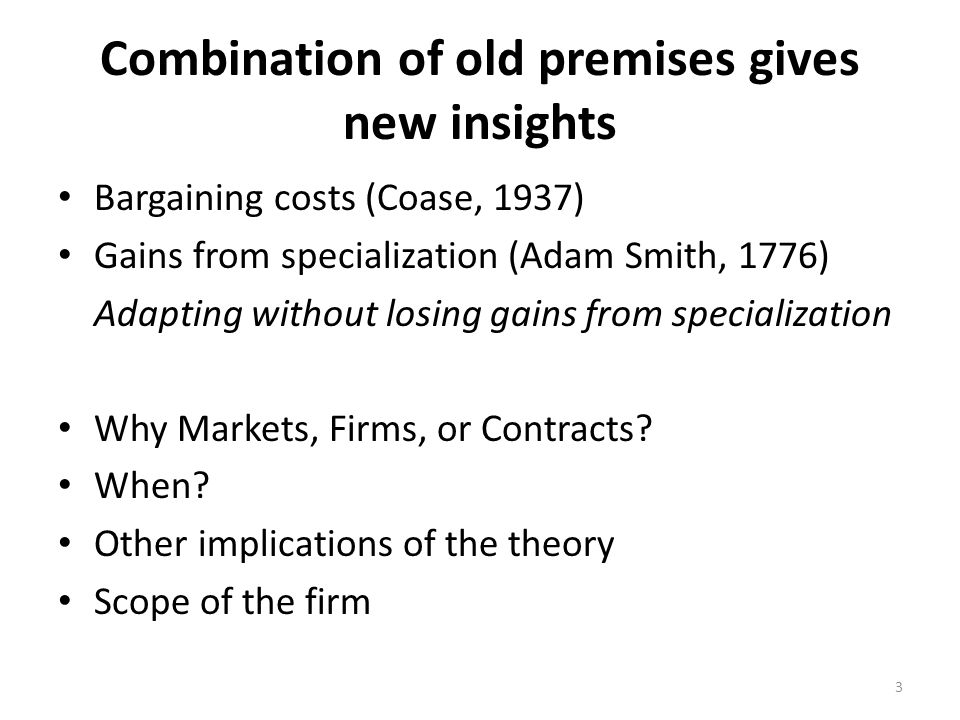 Combination of old premises gives new insights Bargaining costs (Coase, 1937) Gains from specialization (Adam Smith, 1776) Adapting without losing gains from specialization Why Markets, Firms, or Contracts.