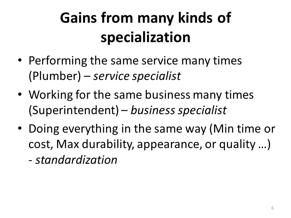 Gains from many kinds of specialization Performing the same service many times (Plumber) – service specialist Working for the same business many times (Superintendent) – business specialist Doing everything in the same way (Min time or cost, Max durability, appearance, or quality …) - standardization 6