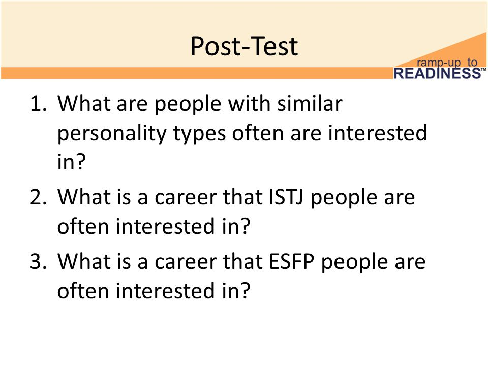 Post-Test 1.What are people with similar personality types often are interested in? 2.What is a career that ISTJ people are often interested in? 3.Wha