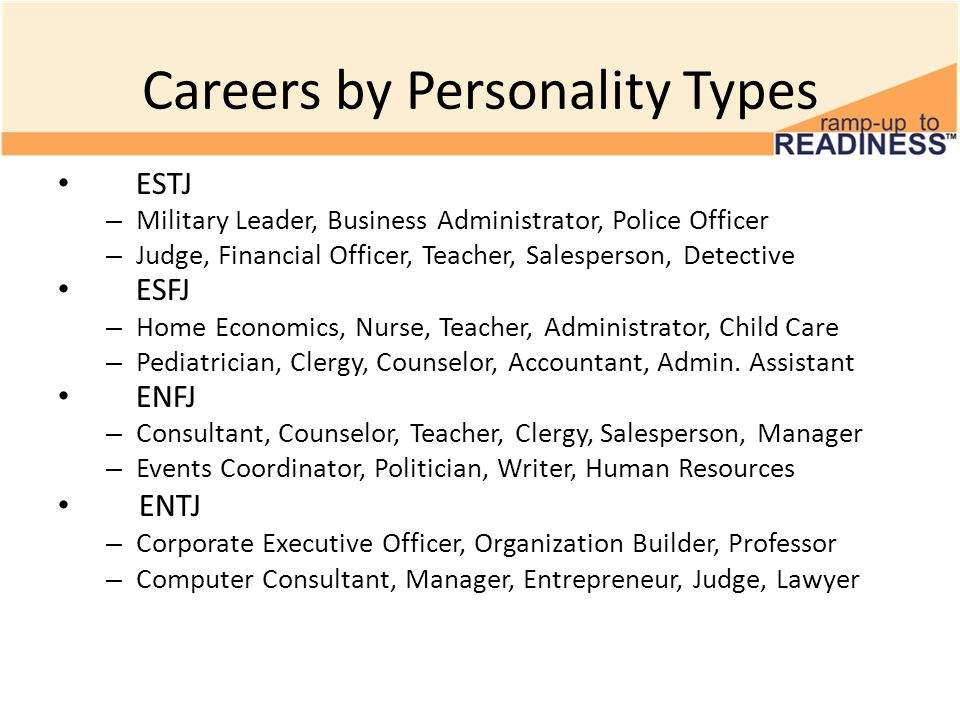 Careers by Personality Types ESTJ – Military Leader, Business Administrator, Police Officer – Judge, Financial Officer, Teacher, Salesperson, Detective ESFJ – Home Economics, Nurse, Teacher, Administrator, Child Care – Pediatrician, Clergy, Counselor, Accountant, Admin.