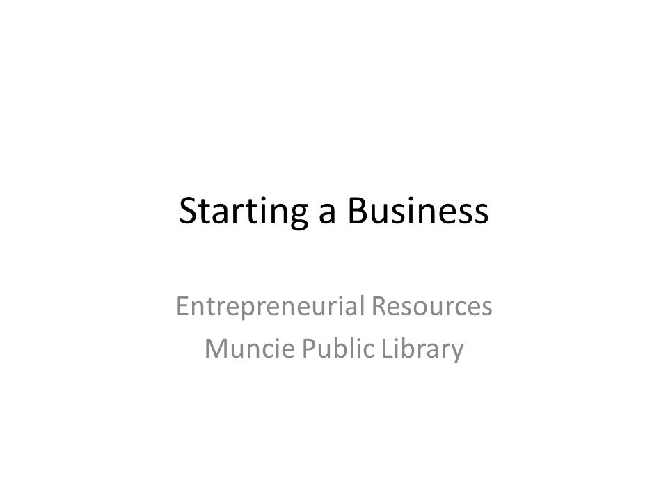 Starting a Business Entrepreneurial Resources Muncie Public Library