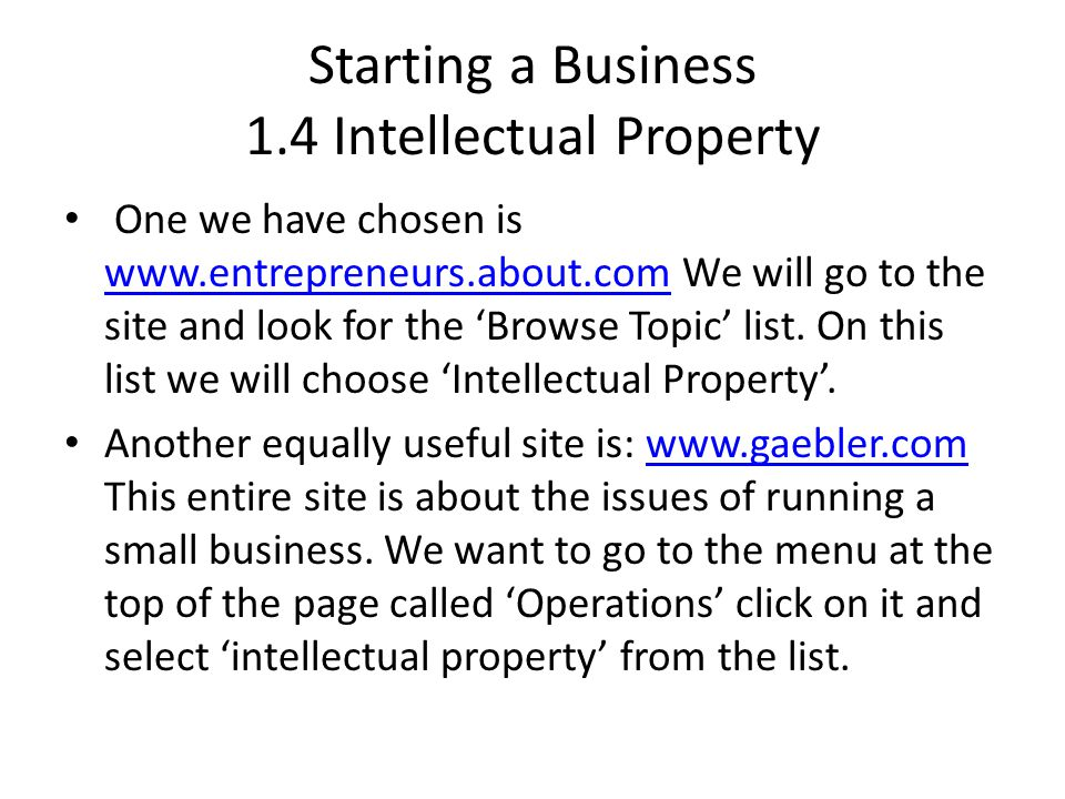 Starting a Business 1.4 Intellectual Property One we have chosen is www.entrepreneurs.about.com We will go to the site and look for the 'Browse Topic' list.