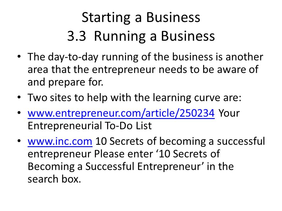Starting a Business 3.3 Running a Business The day-to-day running of the business is another area that the entrepreneur needs to be aware of and prepare for.