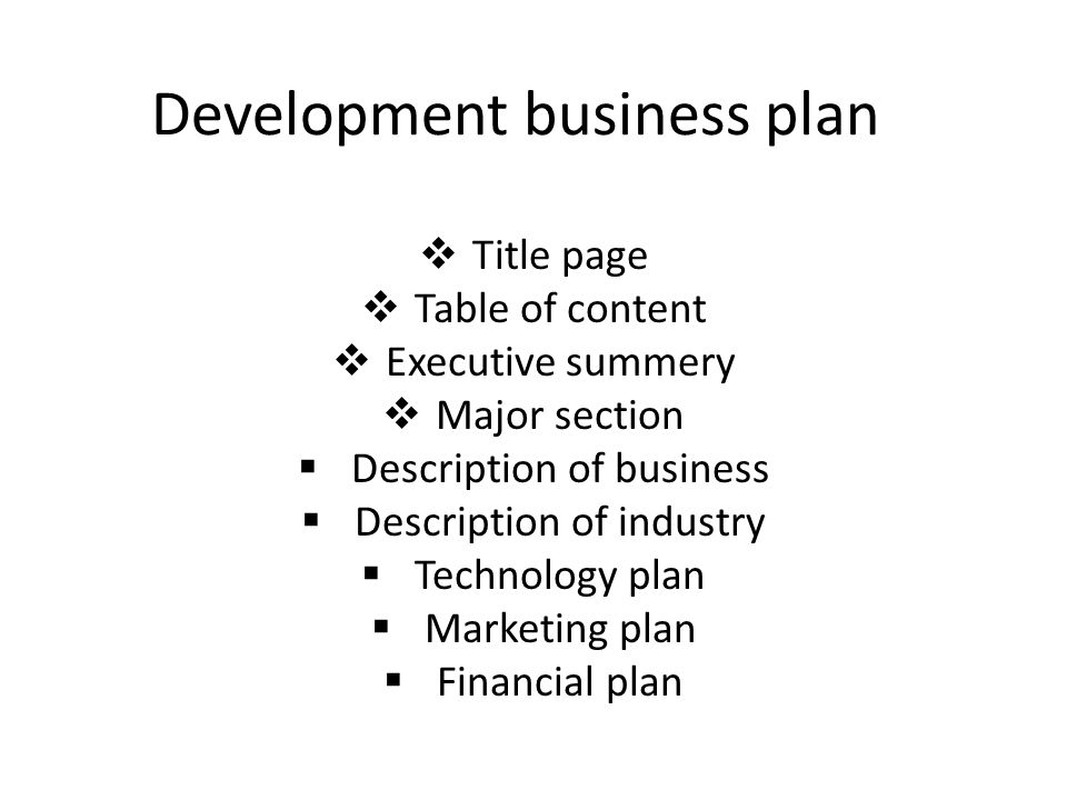 Development business plan  Title page  Table of content  Executive summery  Major section  Description of business  Description of industry  Technology plan  Marketing plan  Financial plan