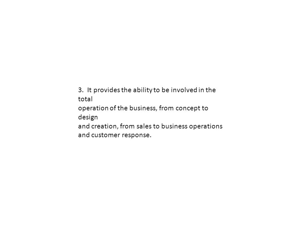 3. It provides the ability to be involved in the total operation of the business, from concept to design and creation, from sales to business operatio