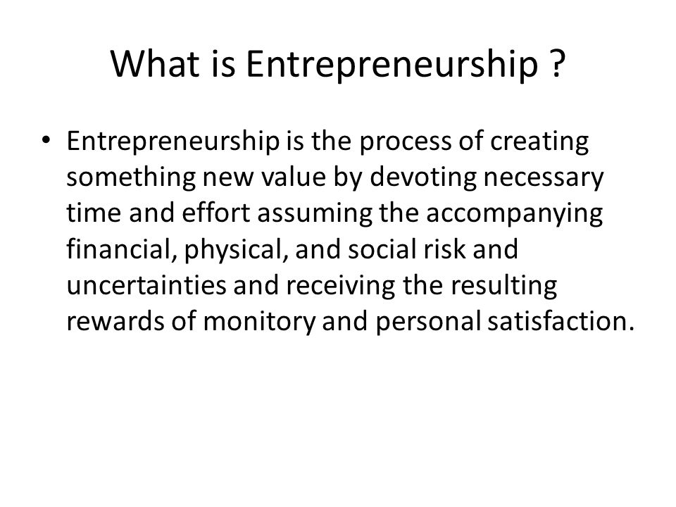 What is Entrepreneurship ? Entrepreneurship is the process of creating something new value by devoting necessary time and effort assuming the accompan