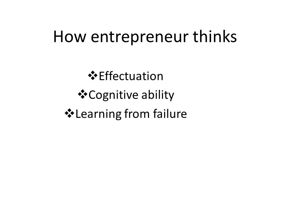 How entrepreneur thinks  Effectuation  Cognitive ability  Learning from failure