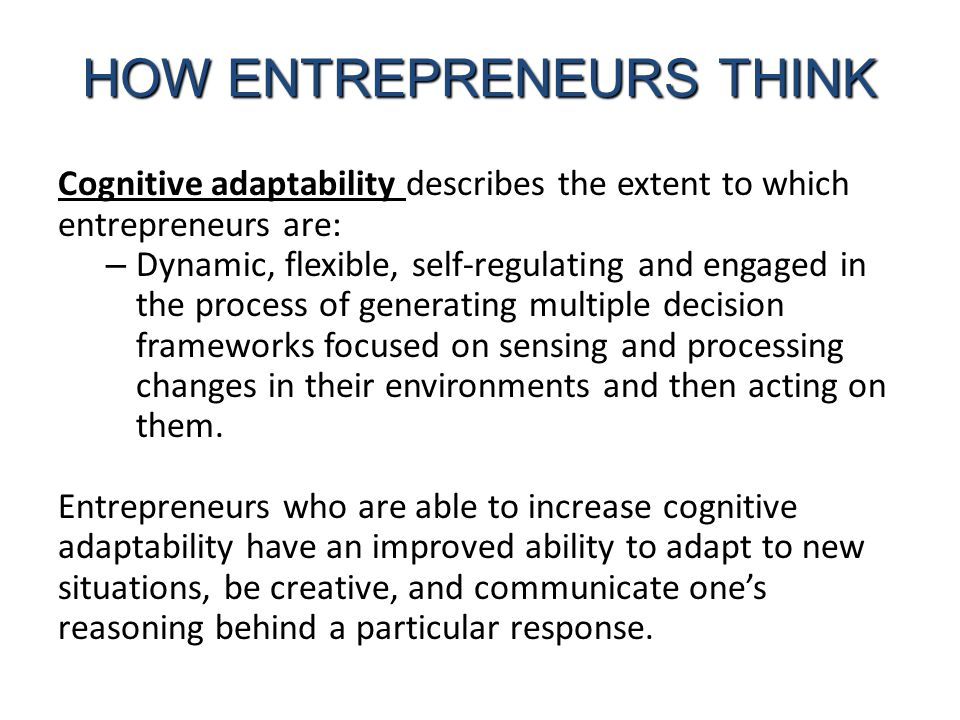 Cognitive adaptability describes the extent to which entrepreneurs are: – Dynamic, flexible, self-regulating and engaged in the process of generating multiple decision frameworks focused on sensing and processing changes in their environments and then acting on them.
