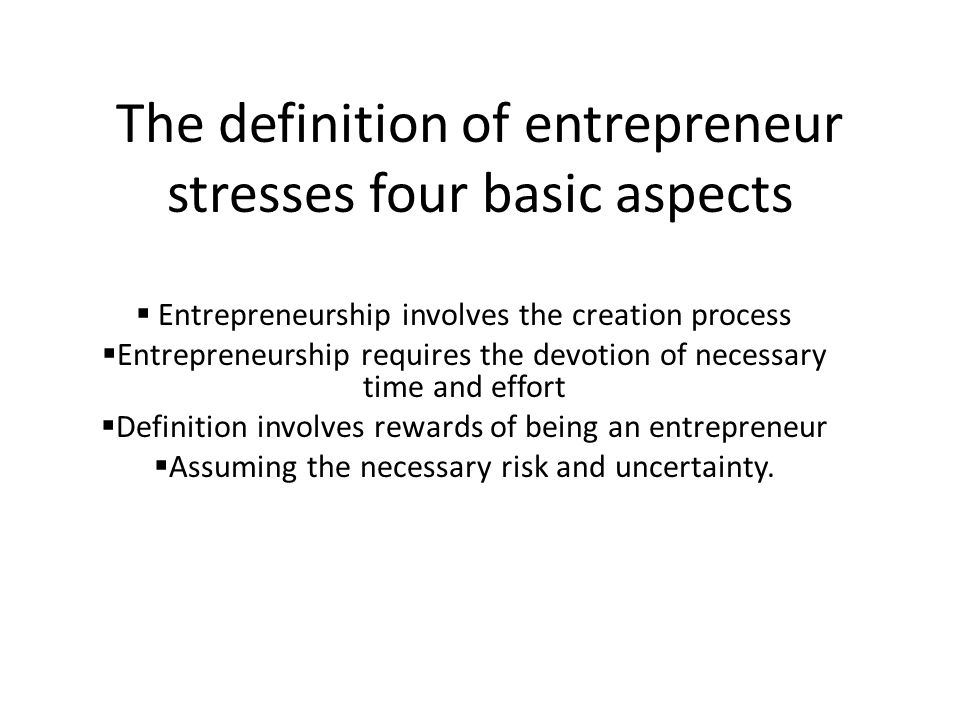 The definition of entrepreneur stresses four basic aspects  Entrepreneurship involves the creation process  Entrepreneurship requires the devotion of necessary time and effort  Definition involves rewards of being an entrepreneur  Assuming the necessary risk and uncertainty.