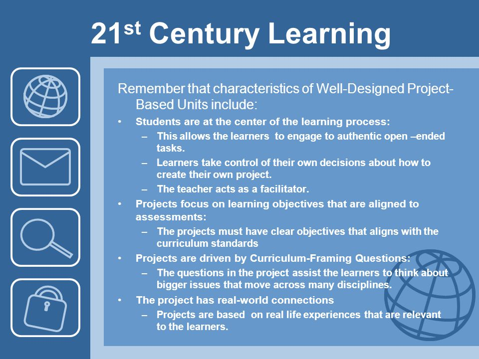 21 st Century Learning Remember that characteristics of Well-Designed Project- Based Units include: Students are at the center of the learning process: –This allows the learners to engage to authentic open –ended tasks.