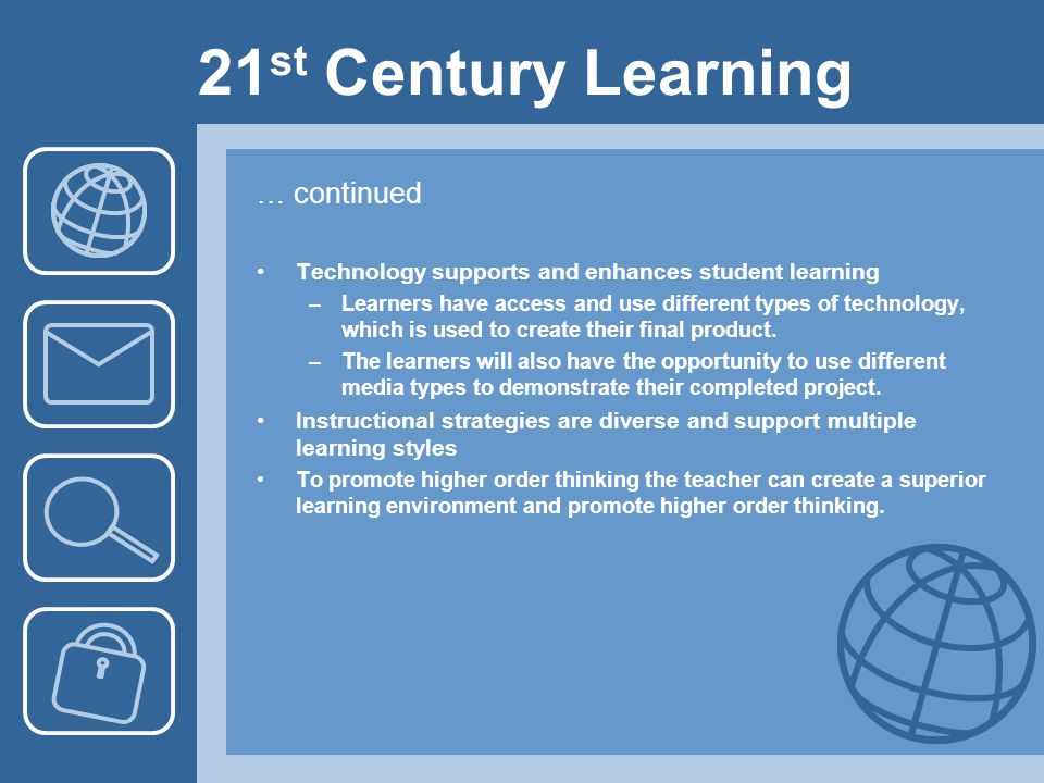 21 st Century Learning … continued Technology supports and enhances student learning –Learners have access and use different types of technology, whic