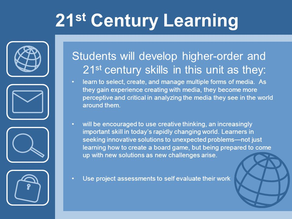 21 st Century Learning Students will develop higher-order and 21 st century skills in this unit as they: learn to select, create, and manage multiple forms of media.