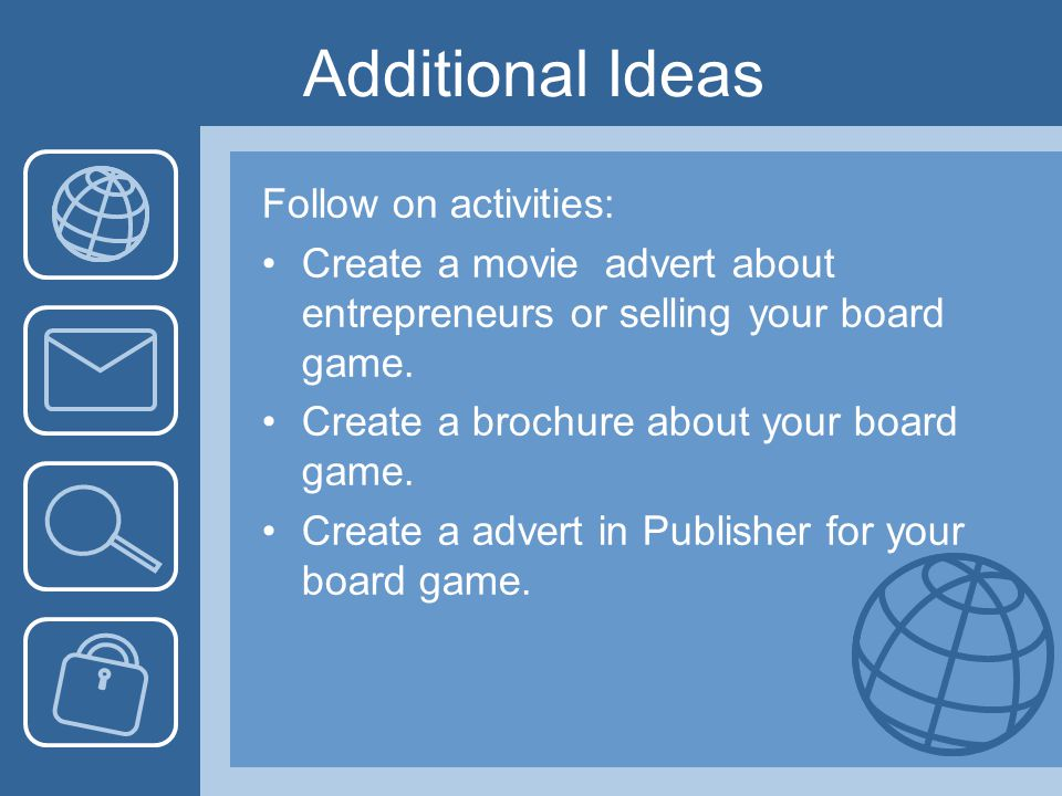 Additional Ideas Follow on activities: Create a movie advert about entrepreneurs or selling your board game. Create a brochure about your board game.