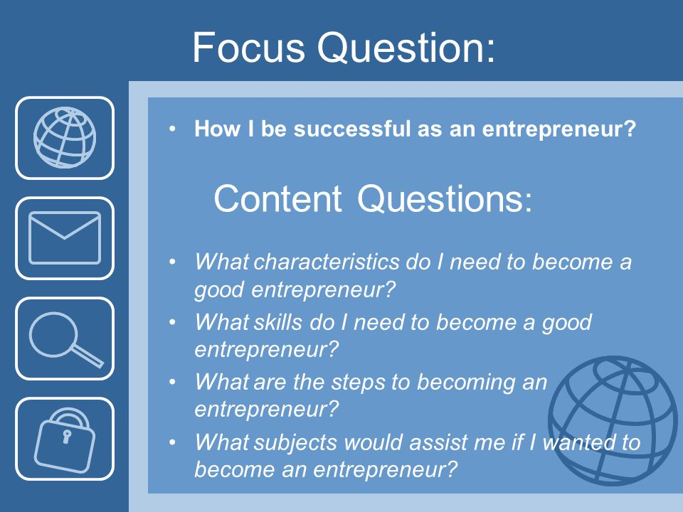Focus Question: How I be successful as an entrepreneur? Content Questions : What characteristics do I need to become a good entrepreneur? What skills