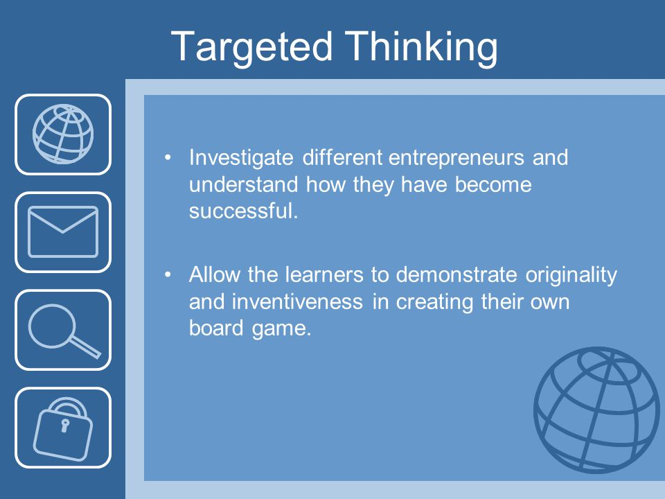 Targeted Thinking Investigate different entrepreneurs and understand how they have become successful. Allow the learners to demonstrate originality an