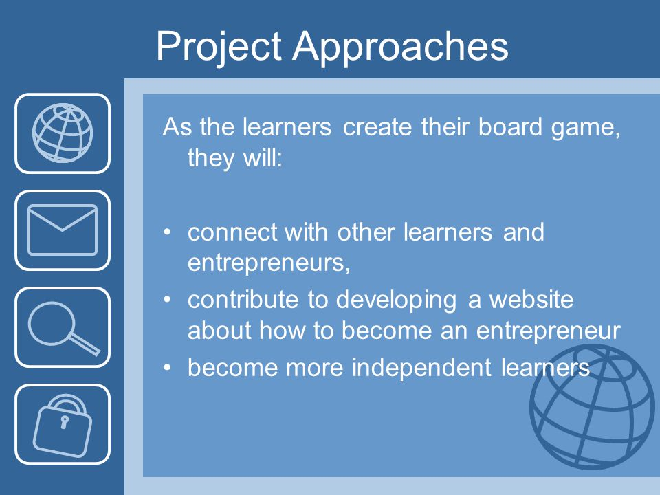 Project Approaches As the learners create their board game, they will: connect with other learners and entrepreneurs, contribute to developing a websi