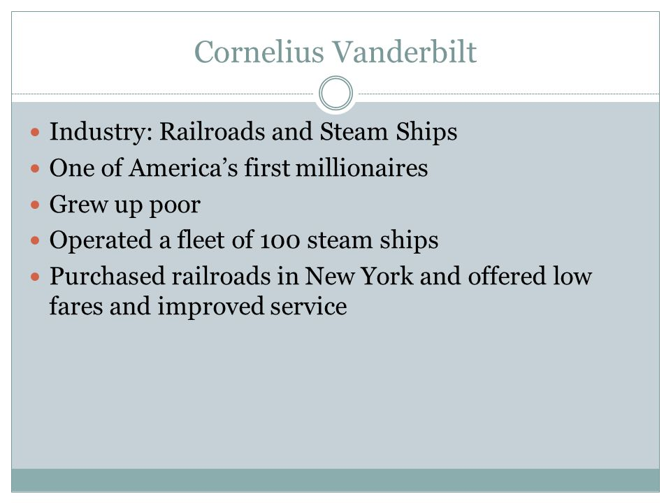 Cornelius Vanderbilt Industry: Railroads and Steam Ships One of America's first millionaires Grew up poor Operated a fleet of 100 steam ships Purchased railroads in New York and offered low fares and improved service