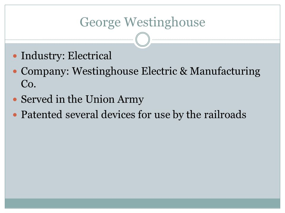 George Westinghouse Industry: Electrical Company: Westinghouse Electric & Manufacturing Co.