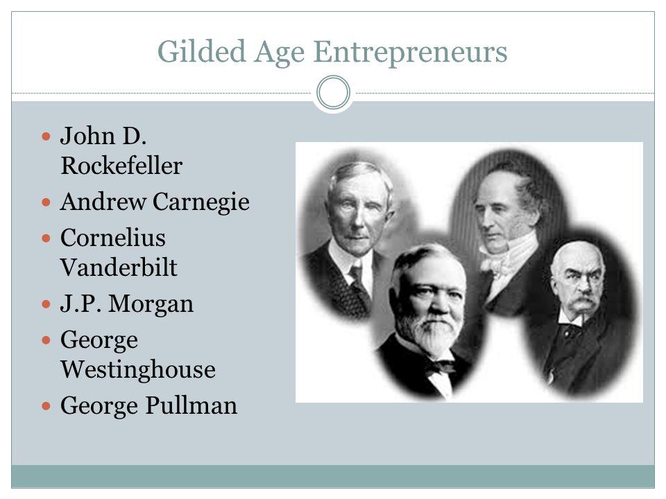Gilded Age Entrepreneurs John D. Rockefeller Andrew Carnegie Cornelius Vanderbilt J.P. Morgan George Westinghouse George Pullman