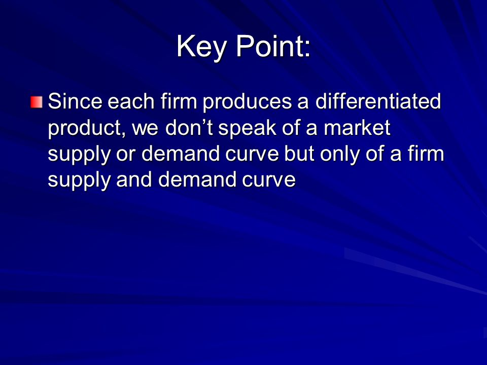 Key Point: Since each firm produces a differentiated product, we don't speak of a market supply or demand curve but only of a firm supply and demand curve