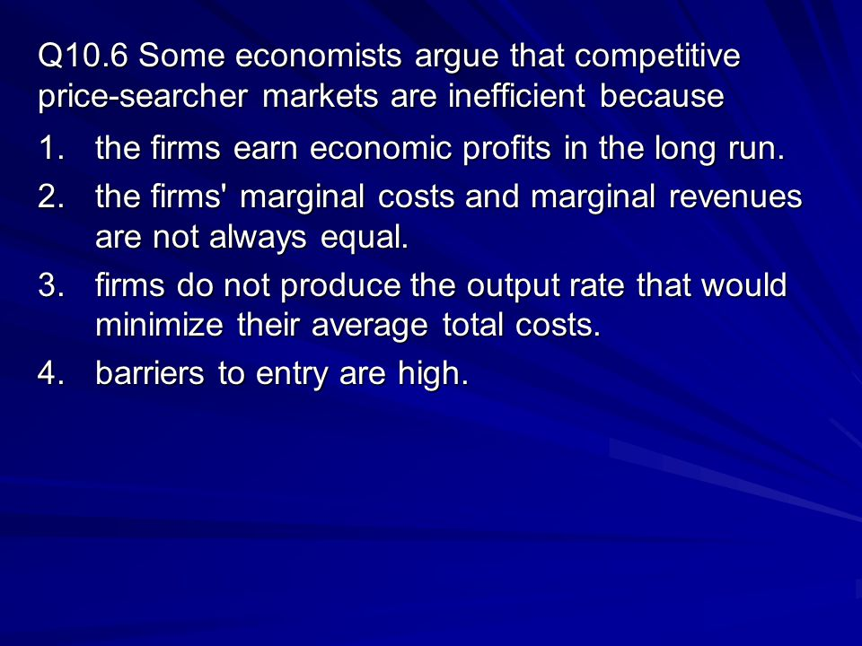 Q10.6 Some economists argue that competitive price-searcher markets are inefficient because 1.the firms earn economic profits in the long run.