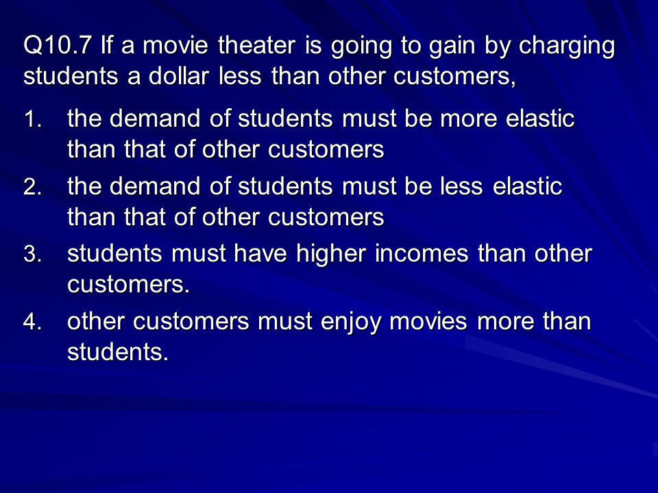 Q10.7 If a movie theater is going to gain by charging students a dollar less than other customers, 1.