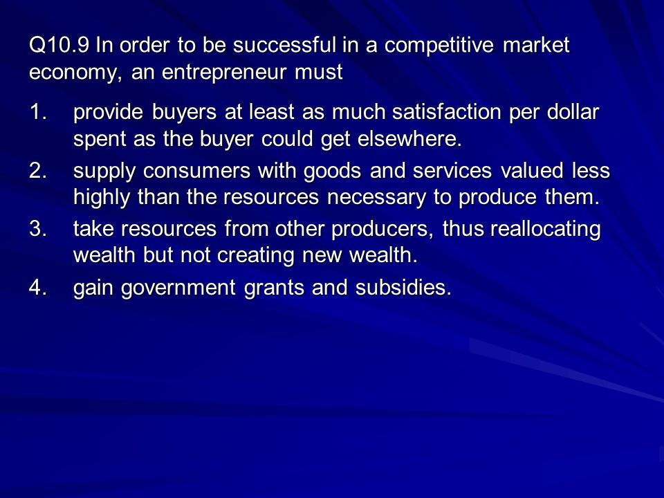Q10.9 In order to be successful in a competitive market economy, an entrepreneur must 1.provide buyers at least as much satisfaction per dollar spent as the buyer could get elsewhere.