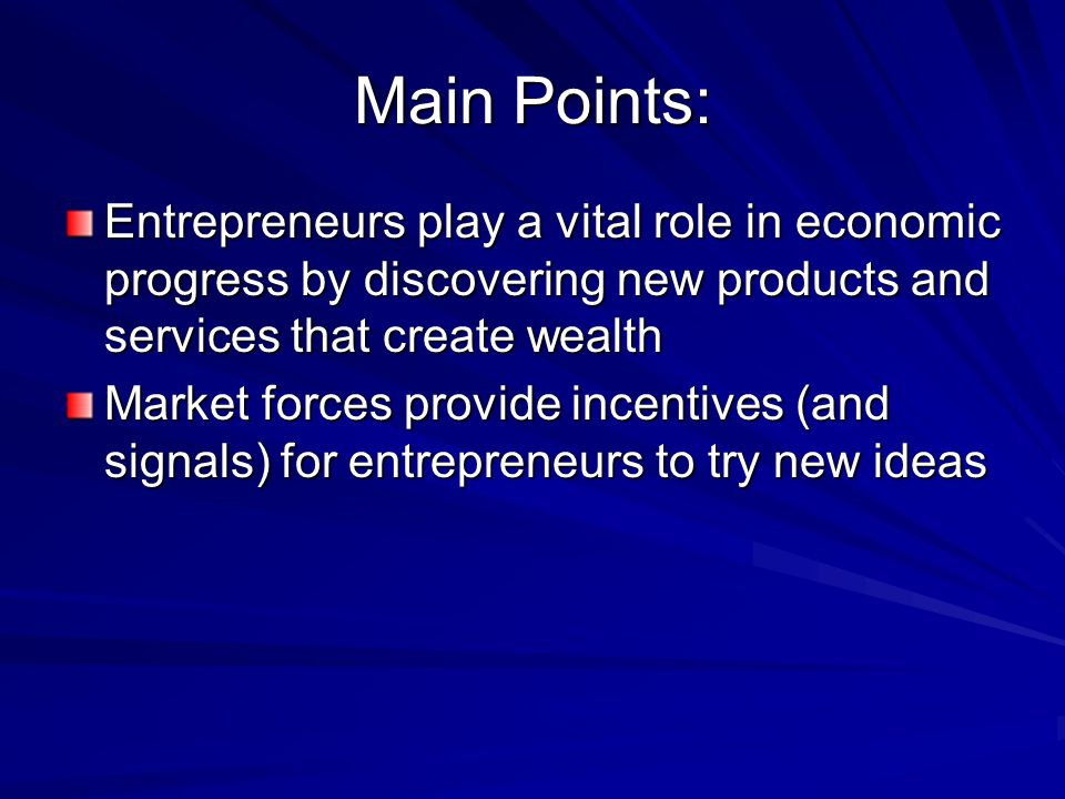 Main Points: Entrepreneurs play a vital role in economic progress by discovering new products and services that create wealth Market forces provide incentives (and signals) for entrepreneurs to try new ideas