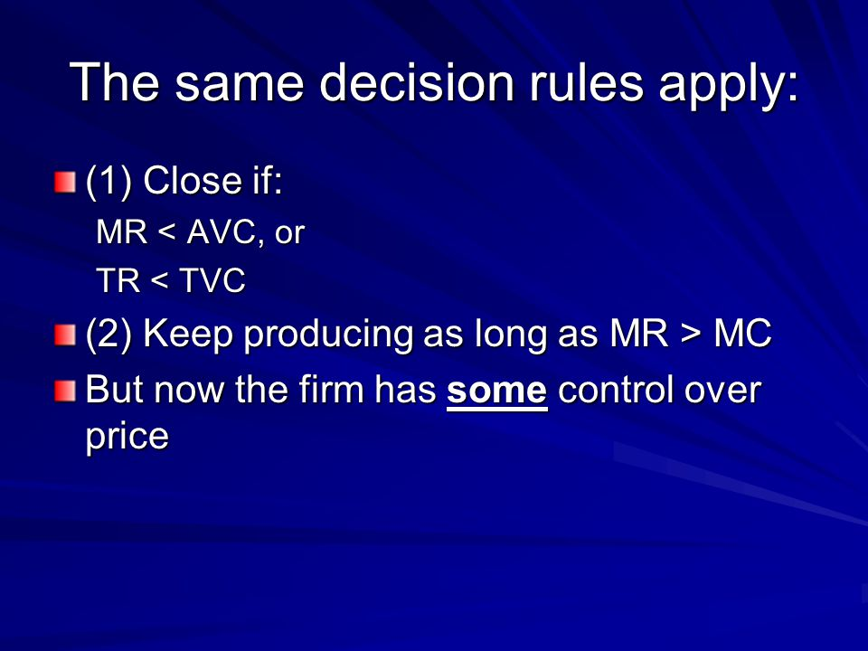 The same decision rules apply: (1) Close if: MR < AVC, or TR < TVC (2) Keep producing as long as MR > MC But now the firm has some control over price