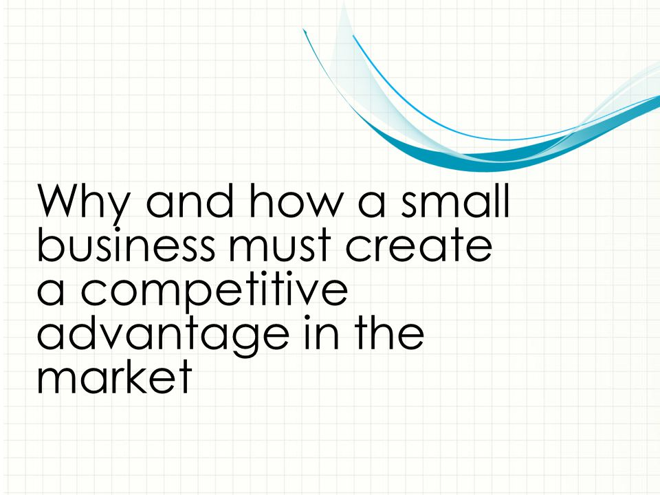 Why and how a small business must create a competitive advantage in the market