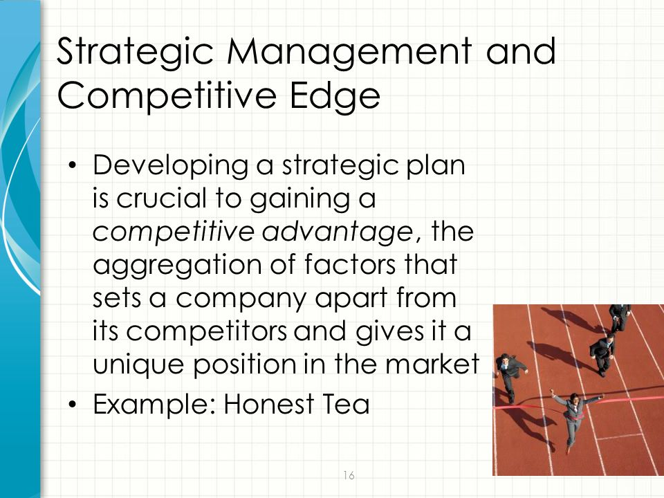16 Strategic Management and Competitive Edge Developing a strategic plan is crucial to gaining a competitive advantage, the aggregation of factors tha