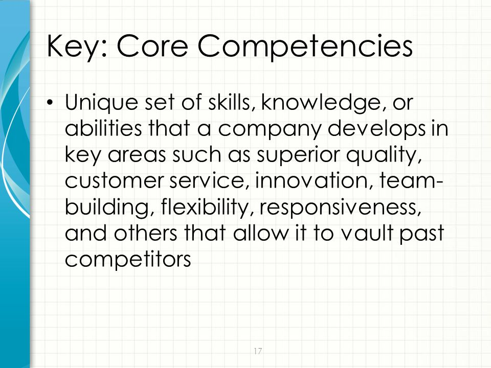 17 Key: Core Competencies Unique set of skills, knowledge, or abilities that a company develops in key areas such as superior quality, customer servic