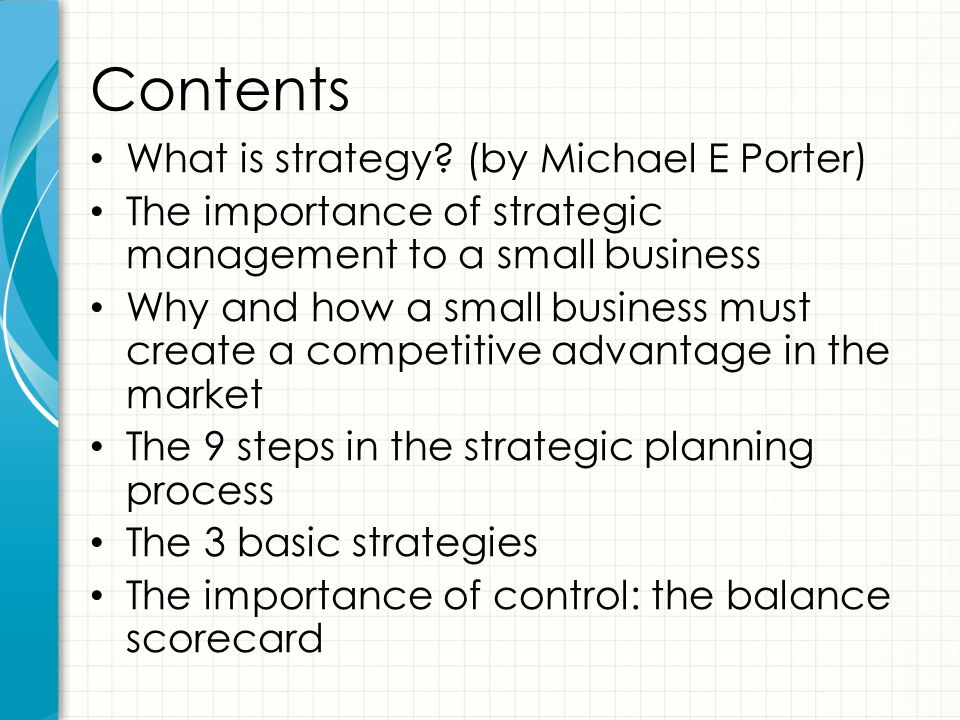 Contents What is strategy? (by Michael E Porter) The importance of strategic management to a small business Why and how a small business must create a