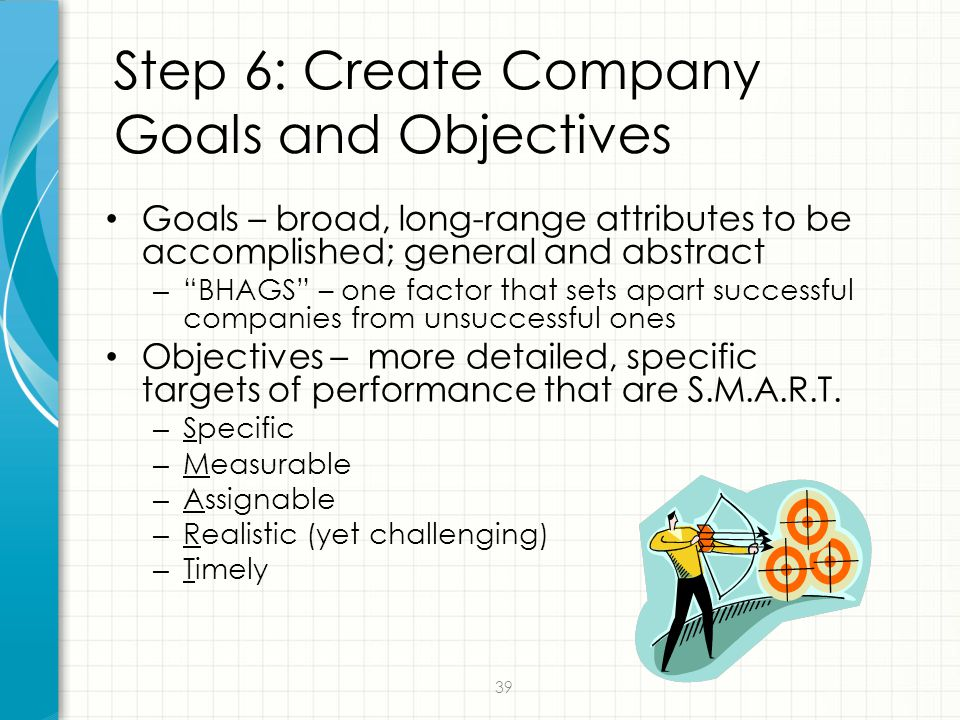 """39 Step 6: Create Company Goals and Objectives Goals – broad, long-range attributes to be accomplished; general and abstract – """"BHAGS"""" – one factor th"""