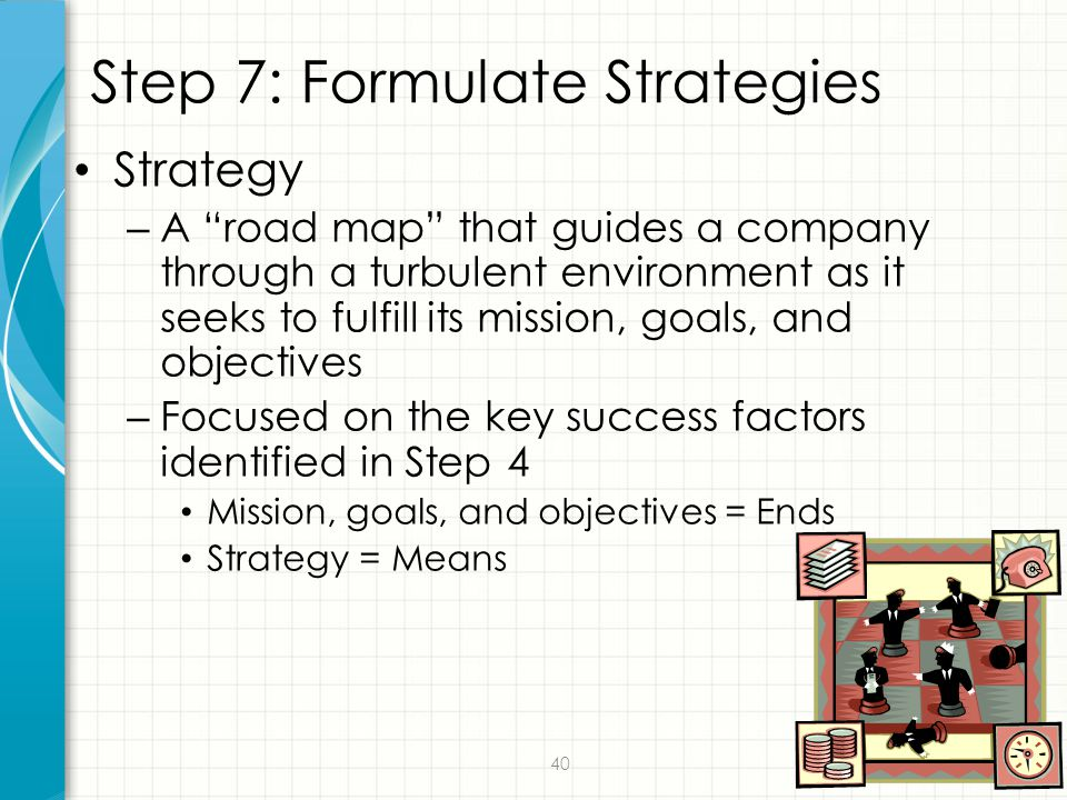 """40 Step 7: Formulate Strategies Strategy – A """"road map"""" that guides a company through a turbulent environment as it seeks to fulfill its mission, goal"""