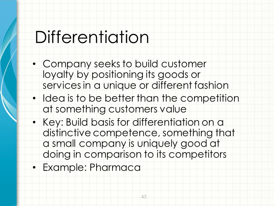 45 Differentiation Company seeks to build customer loyalty by positioning its goods or services in a unique or different fashion Idea is to be better