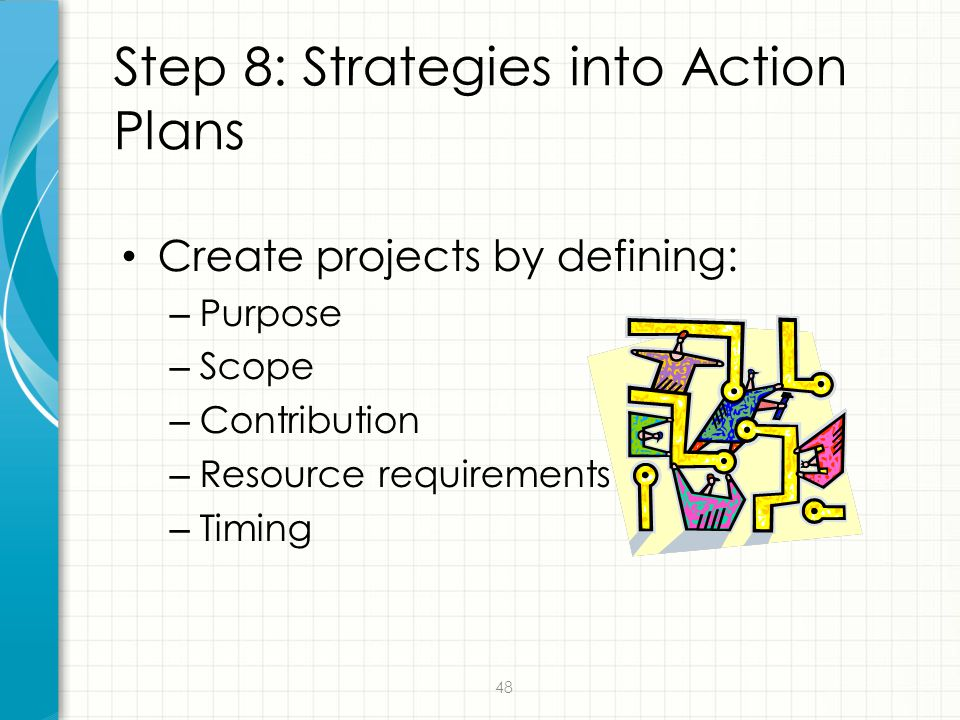 48 Step 8: Strategies into Action Plans Create projects by defining: – Purpose – Scope – Contribution – Resource requirements – Timing