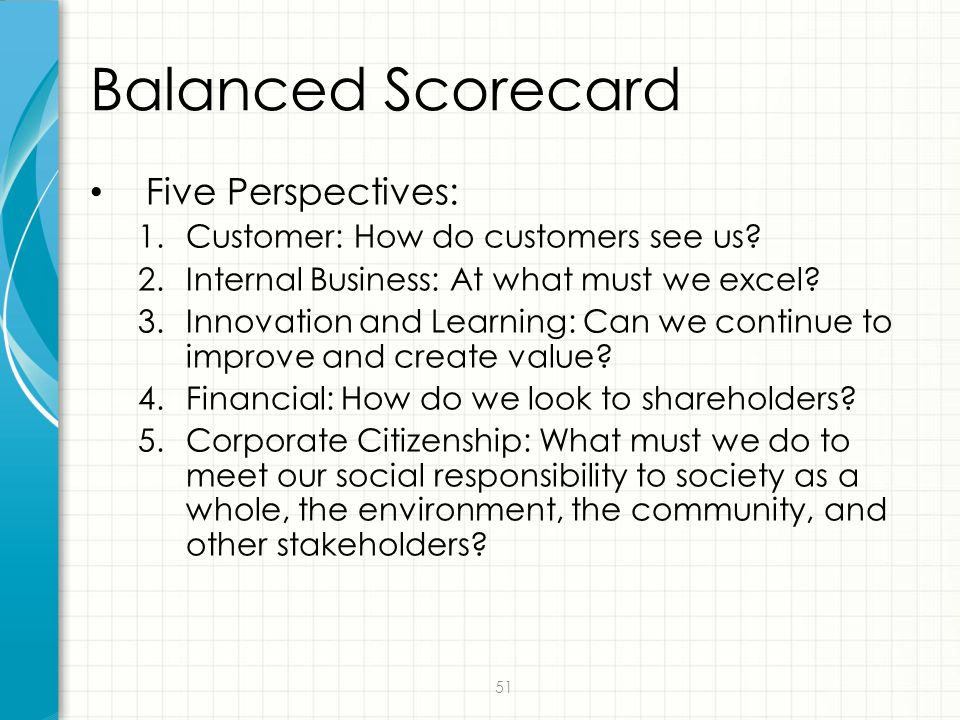 51 Balanced Scorecard Five Perspectives: 1.Customer: How do customers see us? 2.Internal Business: At what must we excel? 3.Innovation and Learning: C