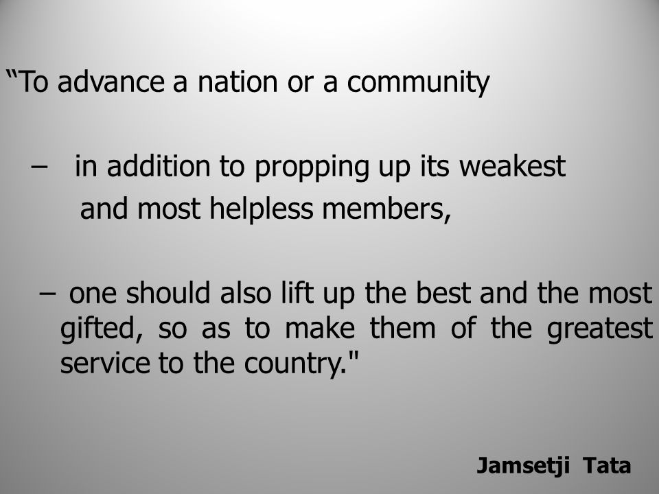 To advance a nation or a community – in addition to propping up its weakest and most helpless members, – one should also lift up the best and the most gifted, so as to make them of the greatest service to the country. Jamsetji Tata
