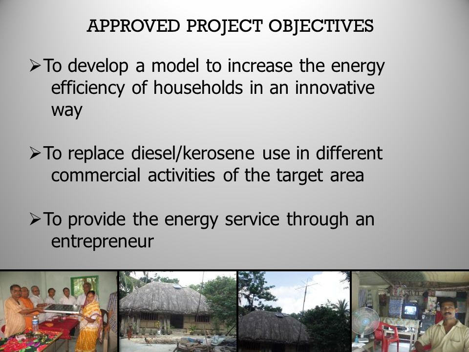 APPROVED PROJECT OBJECTIVES  To develop a model to increase the energy efficiency of households in an innovative way  To replace diesel/kerosene use in different commercial activities of the target area  To provide the energy service through an entrepreneur