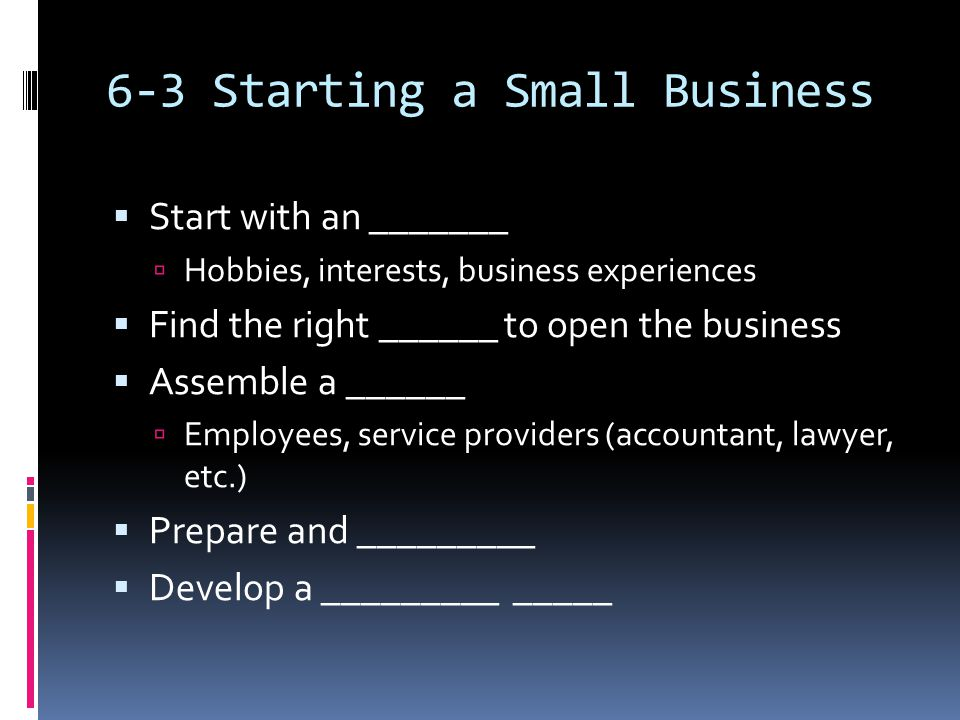 6-3 Starting a Small Business  Start with an _______  Hobbies, interests, business experiences  Find the right ______ to open the business  Assemble a ______  Employees, service providers (accountant, lawyer, etc.)  Prepare and _________  Develop a _________ _____