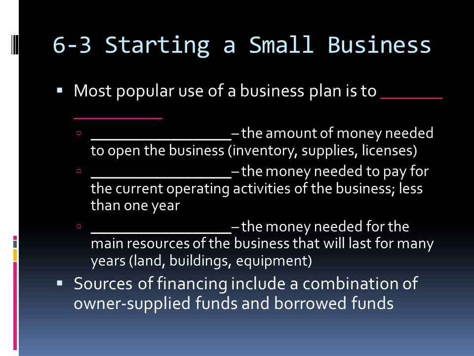 6-3 Starting a Small Business  Most popular use of a business plan is to _______ __________  __________________– the amount of money needed to open the business (inventory, supplies, licenses)  __________________– the money needed to pay for the current operating activities of the business; less than one year  __________________– the money needed for the main resources of the business that will last for many years (land, buildings, equipment)  Sources of financing include a combination of owner-supplied funds and borrowed funds