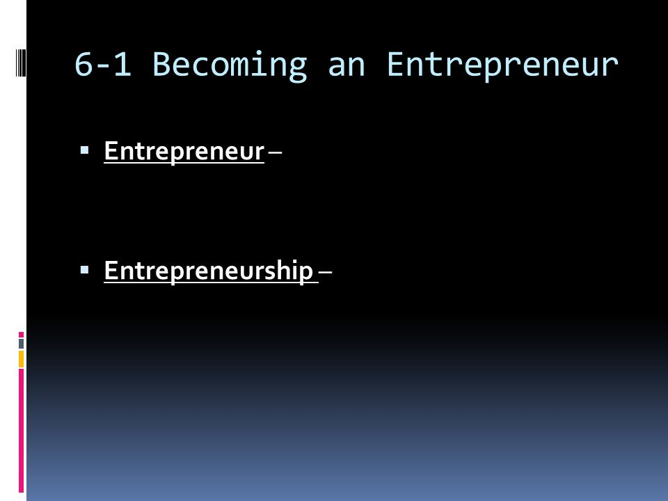 6-1 Becoming an Entrepreneur  Entrepreneur –  Entrepreneurship –