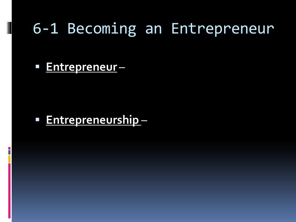 6-1 Becoming an Entrepreneur  Entrepreneur –  Entrepreneurship –