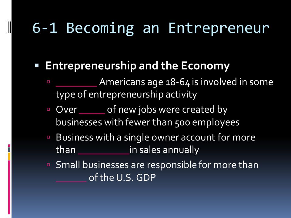 6-1 Becoming an Entrepreneur  Entrepreneurship and the Economy  ________ Americans age 18-64 is involved in some type of entrepreneurship activity  Over _____ of new jobs were created by businesses with fewer than 500 employees  Business with a single owner account for more than __________in sales annually  Small businesses are responsible for more than ______ of the U.S.