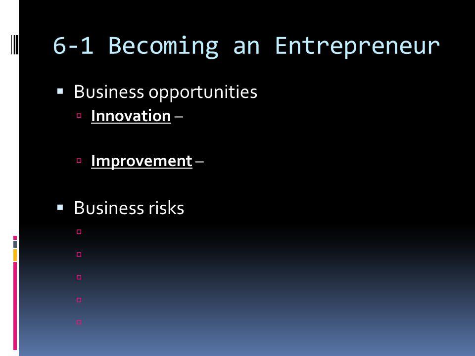 6-1 Becoming an Entrepreneur  Business opportunities  Innovation –  Improvement –  Business risks 