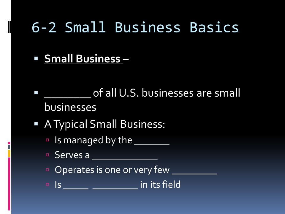 6-2 Small Business Basics  Small Business –  ________ of all U.S.