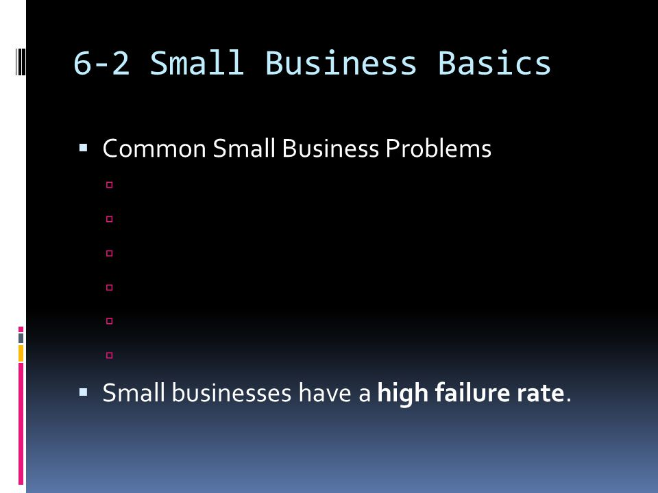 6-2 Small Business Basics  Common Small Business Problems   Small businesses have a high failure rate.