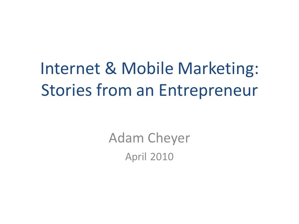 Internet & Mobile Marketing: Stories from an Entrepreneur Adam Cheyer April 2010